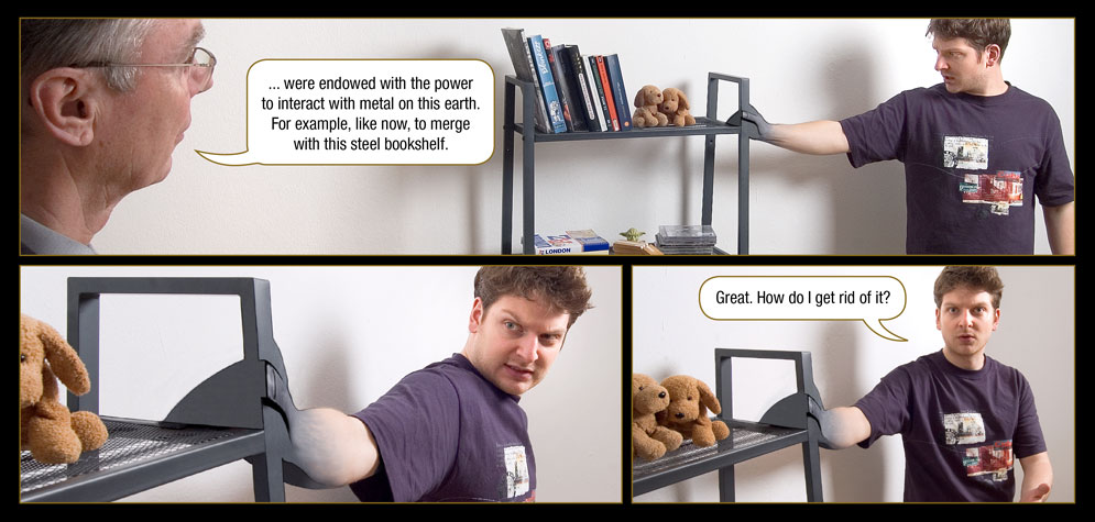 Page 25: The One Who Knows: ... were endowed with the power to interact with metal on this earth. For example, like now, to merge with this steel bookshelf. / Marc: Great. How do I get rid of it?