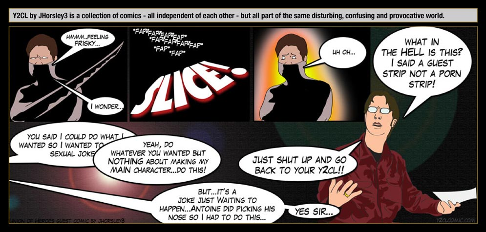 Guest artist: JHorsley3 – Y2CL by JHorsley3 is a collection of comics - all independent of each other - but all part of the same disturbing, confusing and provocative world. / Erzengel: Hmmm...feeling frisky... I wonder... / FAP FAP FAP FAP SLICE! / Erzengel: Uh oh... / Arne: What in the hell is this? I said a guest strip not a porn strip! / JHorsley3: You said I could do what I want so I wanted to do a sexual joke! / Arne: Yeah, do whatever you wanted but nothing about making my main character... do this! / JHorsley3: But...It's a joke just waiting to happen... Antoine did picking his nose so I had to do this... / Arne: Just shut up and go back to your Y2CL! / JHorsley3: Yes Sir...