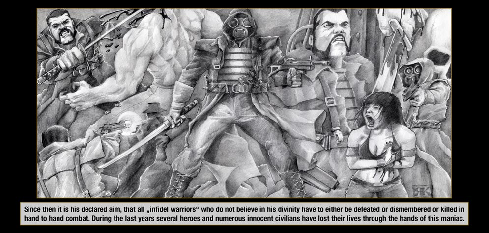 "Episode 5, Page 5: Since then it is his declared aim, that all ""infidel warriors"" who do not believe in his divinity have to either be defeated or dismembered or killed in hand to hand combat. During the last years several heroes and numerous innocent civilians have lost their lives through the hands of this maniac."
