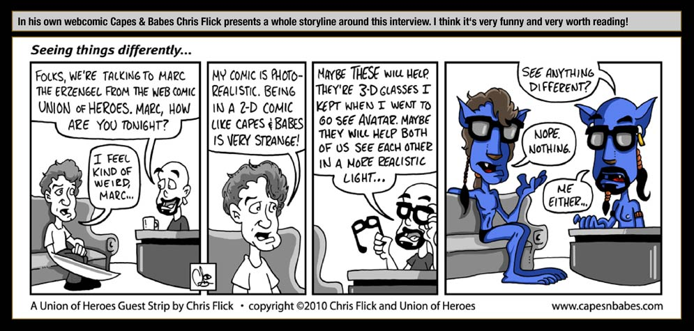 Guest artist: Chris Flick - In his own webcomic Capes & Babes Chris Flick presents a whole storyline around this interview. I think it's very funny and very worth reading! / Seeing things differently... / Marc the interviewer: Folks, we're talking to Marc the Erzengel from the webcomic Union of Heroes. Marc, how are you tonight? / Marc, the Erzengel: I feel kind of weird, Marc... My Comic is photorealistic. Being in a 2-D comic like Capes & Babes is very strange! / Marc, the interviewer: Maybe this will help. They're 3-D glasses I kept when I went to go see Avatar. Maybe they will help both of us see each other in a more realistic light... See anything different? / Marc, the Erzengel: Nope. Nothing. / Marc, the interviewer: Me either ...