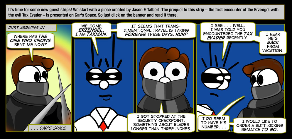 Guest artist: Jason F. Talbert: It's time for some new guest strips! We start with a piece created by Jason F. Talbert. The prequel to this strip – the first encounter of the Erzengel with the evil Tax Evader – is presented on Gar's Space. So just click on the banner and read it there. / Just arriving in ... Gar's Space. / Erzengel: Where has The One Who Knows sent me now? / Taxman: Welcome Erzengel. I am Taxman. It seems that transdimentional travel is taking forever these days. Huh? / Erzengel: I got stopped at the security checkpoint. Something about blades longer than three inches. / Taxman: I see ... Well, I was told you encountered the Tax Evader resently. I hear he's back from Vacation. / Erzengel: I do seem to have his number ... I would like to order a butt kicking rematch to go.