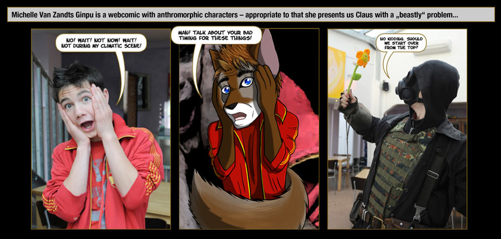 "Guest artist: Michelle Van Zandt: Michelle Van Zandts Ginpu is a webcomic with anthromorphic characters – appropriate to that she presents us Claus with a ""beastly"" problem... / Claus: No! Wait! Not now! Wait! Not during my climatic scene! - Man! Talk about your bad timing for these things! / AHres: No kidding. Should we start over from the top?"